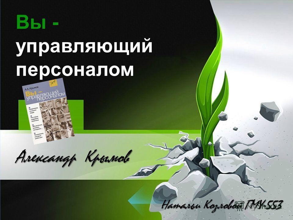 Вы - управляющий персоналом Натальи Козловой ГМУ-553 Александр Крымов