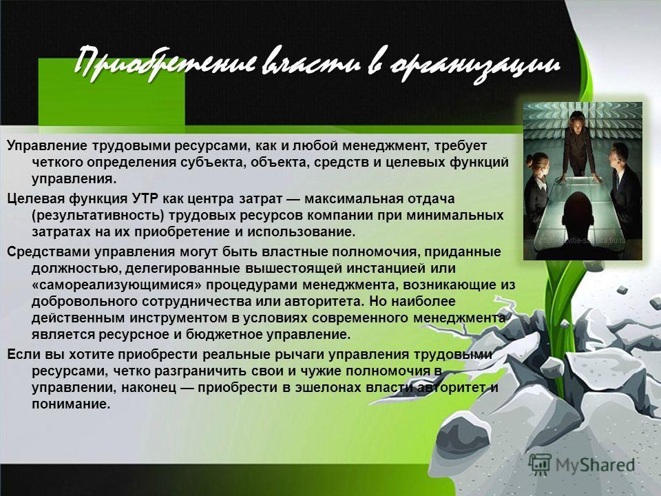 Приобретение власти в организации Управление трудовыми ресурсами, как и любой менеджмент, требует четкого определения субъекта, объекта, средств и целевых функций управления. Целевая функция УТР как центра затрат максимальная отдача (результативность