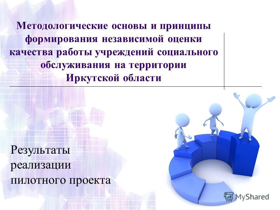Методологические основы и принципы формирования независимой оценки качества работы учреждений социального обслуживания на территории Иркутской области Результаты реализации пилотного проекта