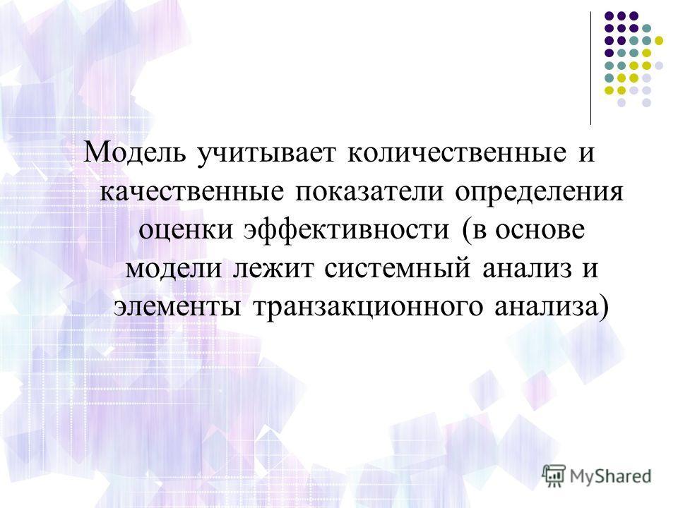 Модель учитывает количественные и качественные показатели определения оценки эффективности (в основе модели лежит системный анализ и элементы транзакционного анализа)