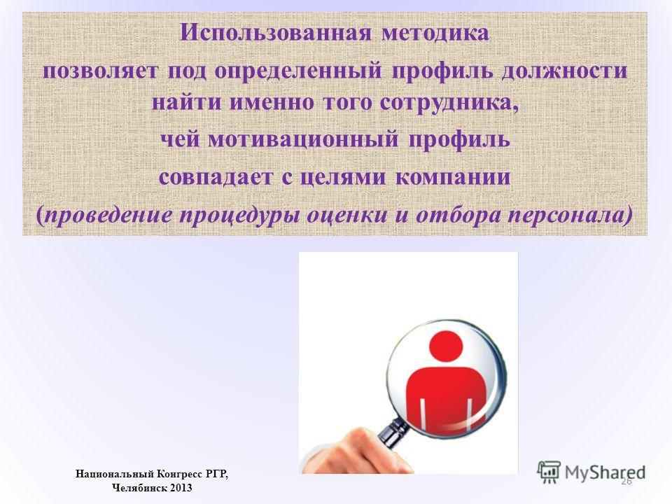 Использованная методика позволяет под определенный профиль должности найти именно того сотрудника, чей мотивационный профиль совпадает с целями компании (проведение процедуры оценки и отбора персонала) 26 Национальный Конгресс РГР, Челябинск 2013