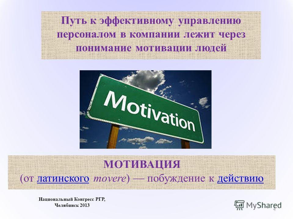 4 Национальный Конгресс РГР, Челябинск 2013 МОТИВАЦИЯ (от латинского movere) побуждение к действию латинского действию Путь к эффективному управлению персоналом в компании лежит через понимание мотивации людей