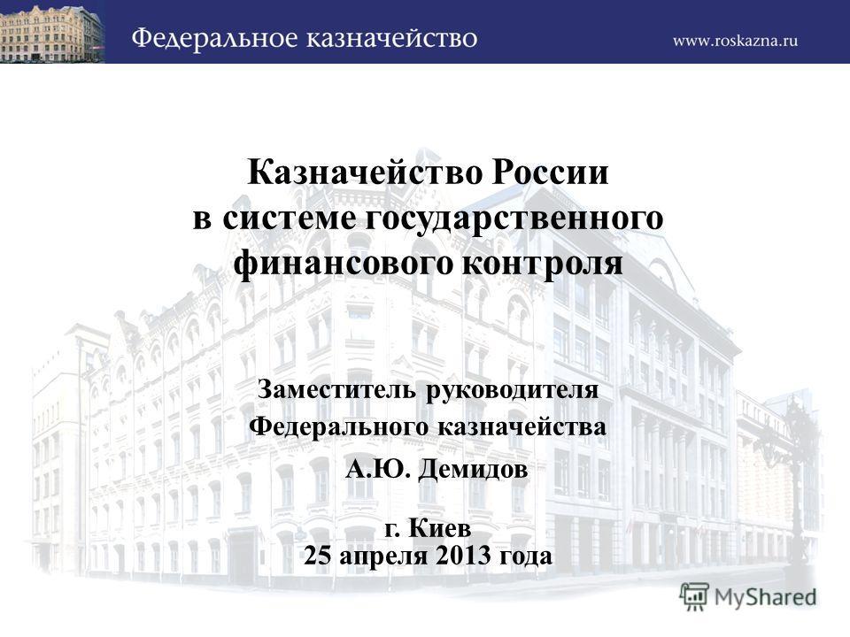 Казначейство России в системе государственного финансового контроля Заместитель руководителя Федерального казначейства А.Ю. Демидов г. Киев 25 апреля 2013 года