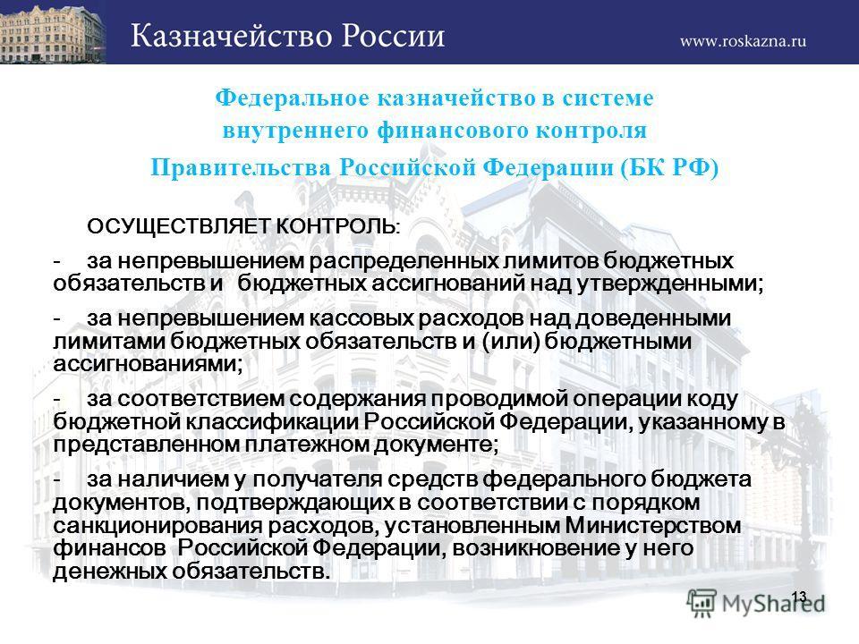 Федеральное казначейство в системе внутреннего финансового контроля Правительства Российской Федерации (БК РФ) ОСУЩЕСТВЛЯЕТ КОНТРОЛЬ: -за не превышением распределенных лимитов бюджетных обязательств и бюджетных ассигнований над утвержденными; -за не
