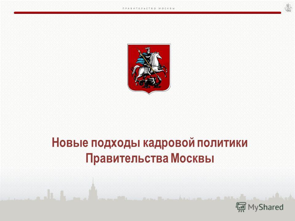 ПРАВИТЕЛЬСТВО МОСКВЫ Новые подходы кадровой политики Правительства Москвы