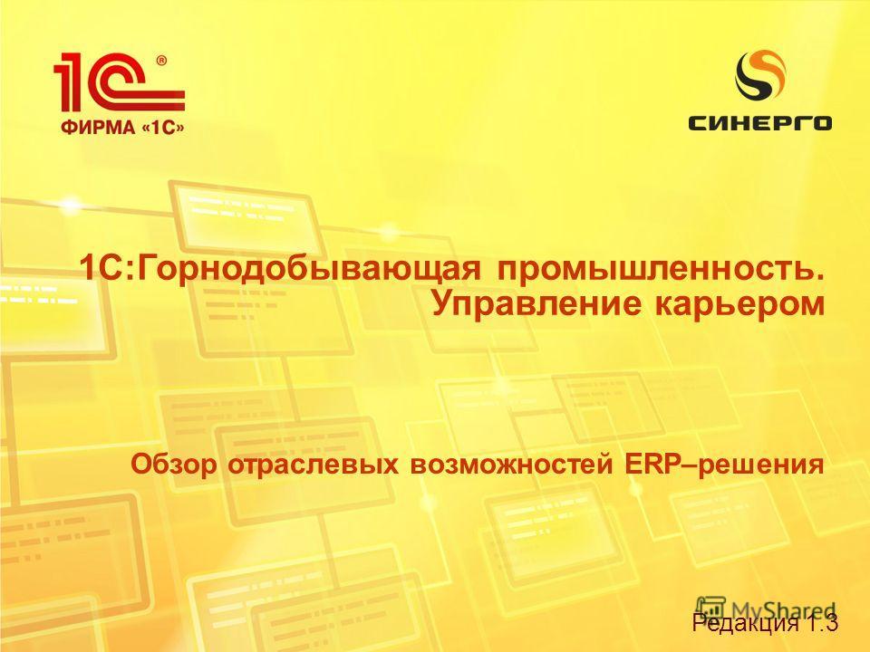 Редакция 1.3 1С:Горнодобывающая промышленность. Управление карьером Обзор отраслевых возможностей ERP–решения