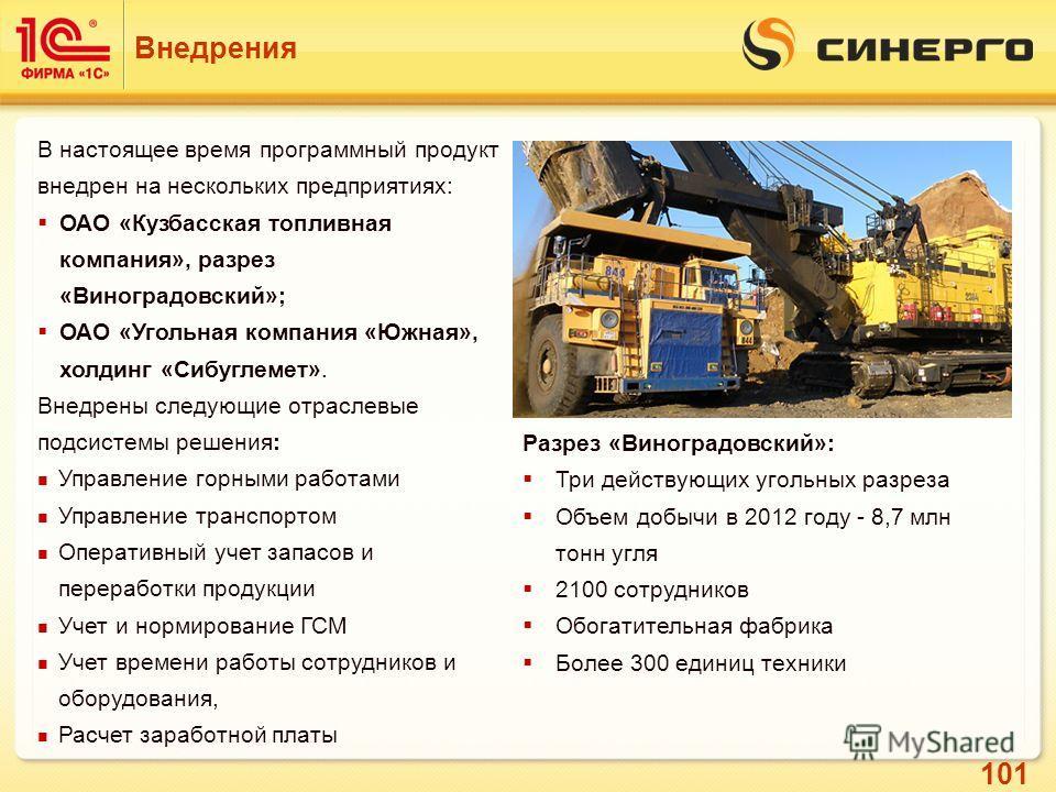 101 Внедрения В настоящее время программный продукт внедрен на нескольких предприятиях: ОАО «Кузбасская топливная компания», разрез «Виноградовский»; ОАО «Угольная компания «Южная», холдинг «Сибуглемет». Внедрены следующие отраслевые подсистемы решен
