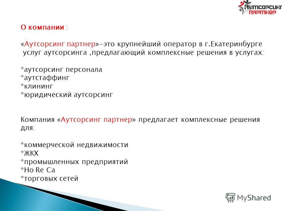 О компании : «Аутсорсинг партнер»-это крупнейший оператор в г.Екатеринбурге услуг аутсорсинга,предлагающий комплексные решения в услугах: *аутсорсинг персонала *аутстаффинг *клининг *юридический аутсорсинг Компания «Аутсорсинг партнер» предлагает ком