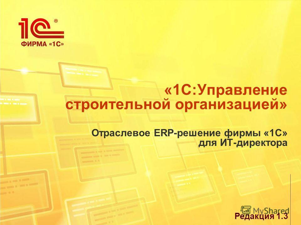 «1С:Управление строительной организацией» Отраслевое ERP-решение фирмы «1С» для ИТ-директора Редакция 1.3