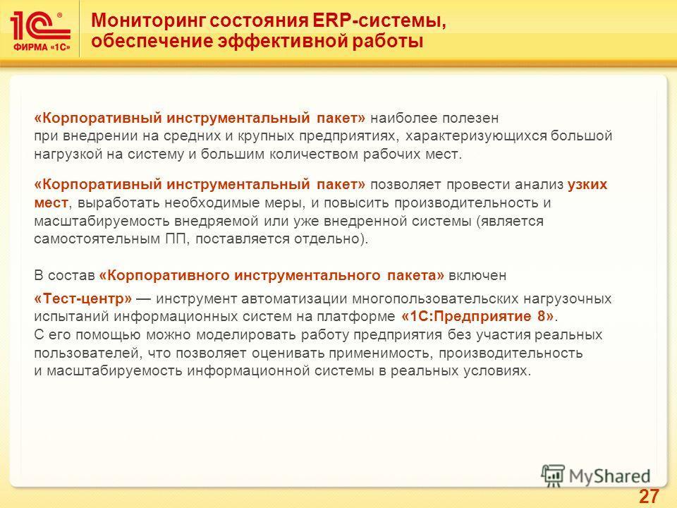 27 Мониторинг состояния ERP-системы, обеспечение эффективной работы «Корпоративный инструментальный пакет» наиболее полезен при внедрении на средних и крупных предприятиях, характеризующихся большой нагрузкой на систему и большим количеством рабочих