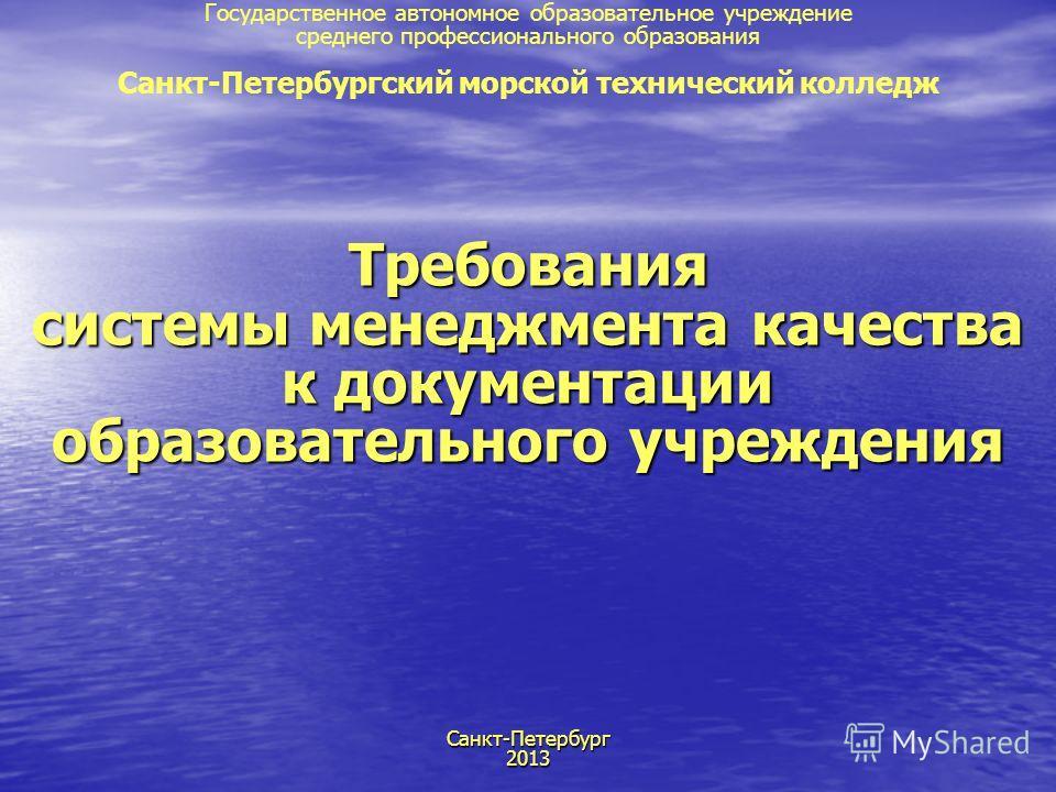 Требования системы менеджмента качества к документации образовательного учреждения Санкт-Петербург 2013 Государственное автономное образовательное учреждение среднего профессионального образования Санкт-Петербургский морской технический колледж