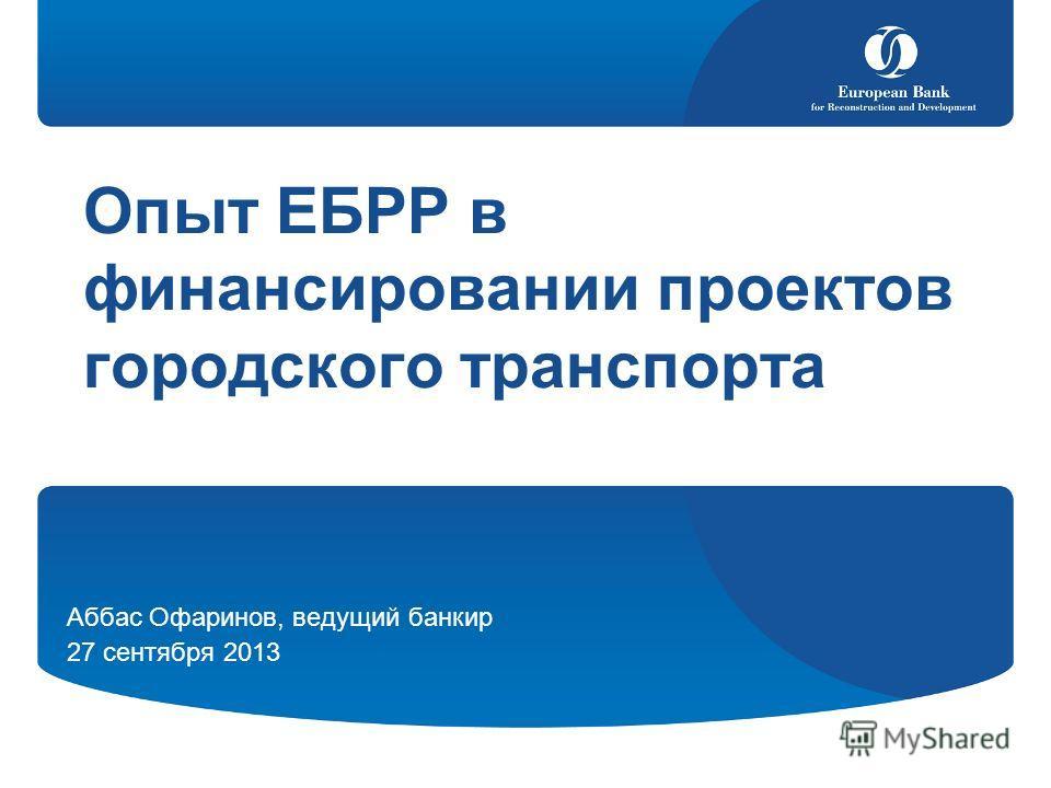 Опыт ЕБРР в финансировании проектов городского транспорта Аббас Офаринов, ведущий банкир 27 сентября 2013
