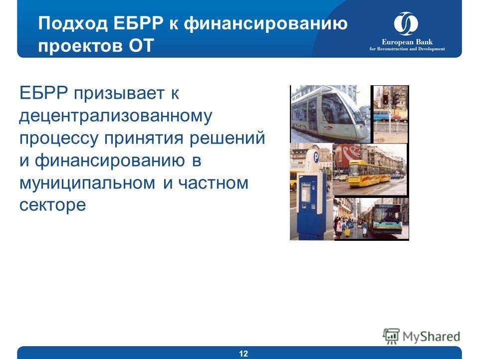 12 Подход ЕБРР к финансированию проектов ОТ ЕБРР призывает к децентрализованному процессу принятия решений и финансированию в муниципальном и частном секторе