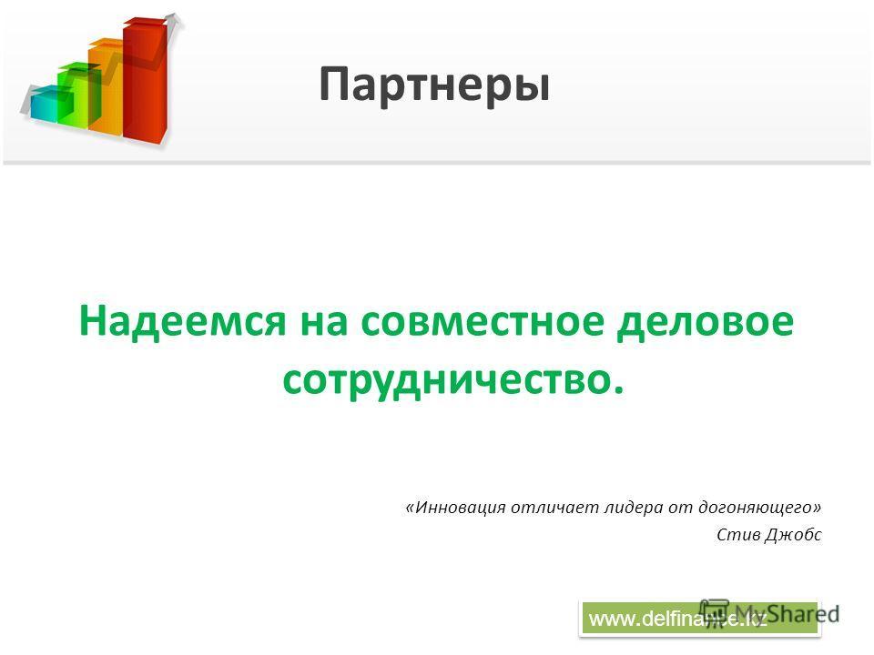 Партнеры www.delfinance.kz Надеемся на совместное деловое сотрудничество. «Инновация отличает лидера от догоняющего» Стив Джобс
