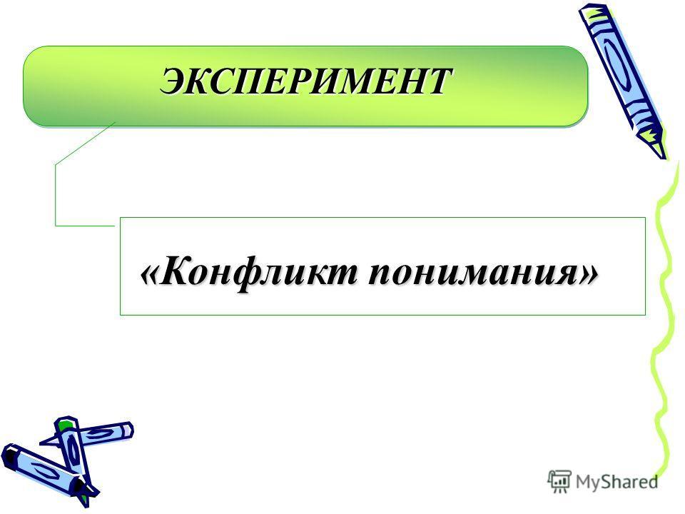 ЭКСПЕРИМЕНТЭКСПЕРИМЕНТ «Конфликт понимания»