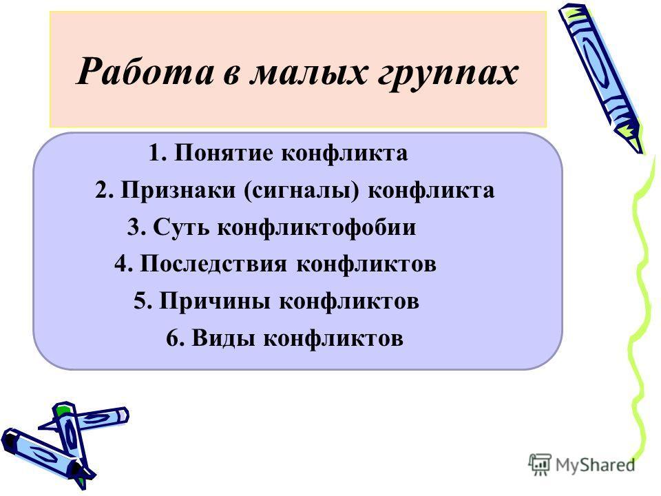 Работа в малых группах 1. Понятие конфликта 2. Признаки (сигналы) конфликта 3. Суть конфликтофобии 4. Последствия конфликтов 5. Причины конфликтов 6. Виды конфликтов