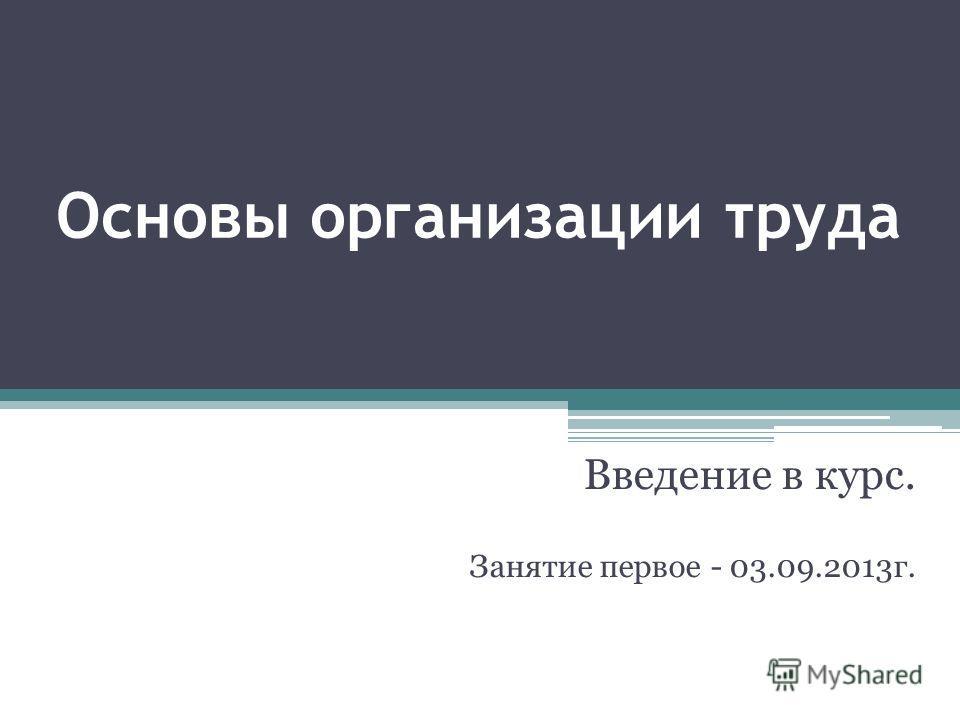 Основы организации труда Введение в курс. Занятие первое - 03.09.2013 г.