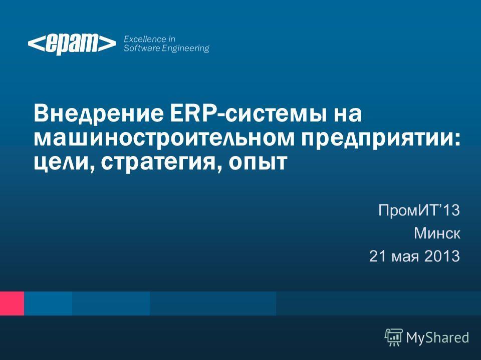Excellence in Software Engineering ПромИТ13 Минск 21 мая 2013 Внедрение ERP-системы на машиностроительном предприятии: цели, стратегия, опыт