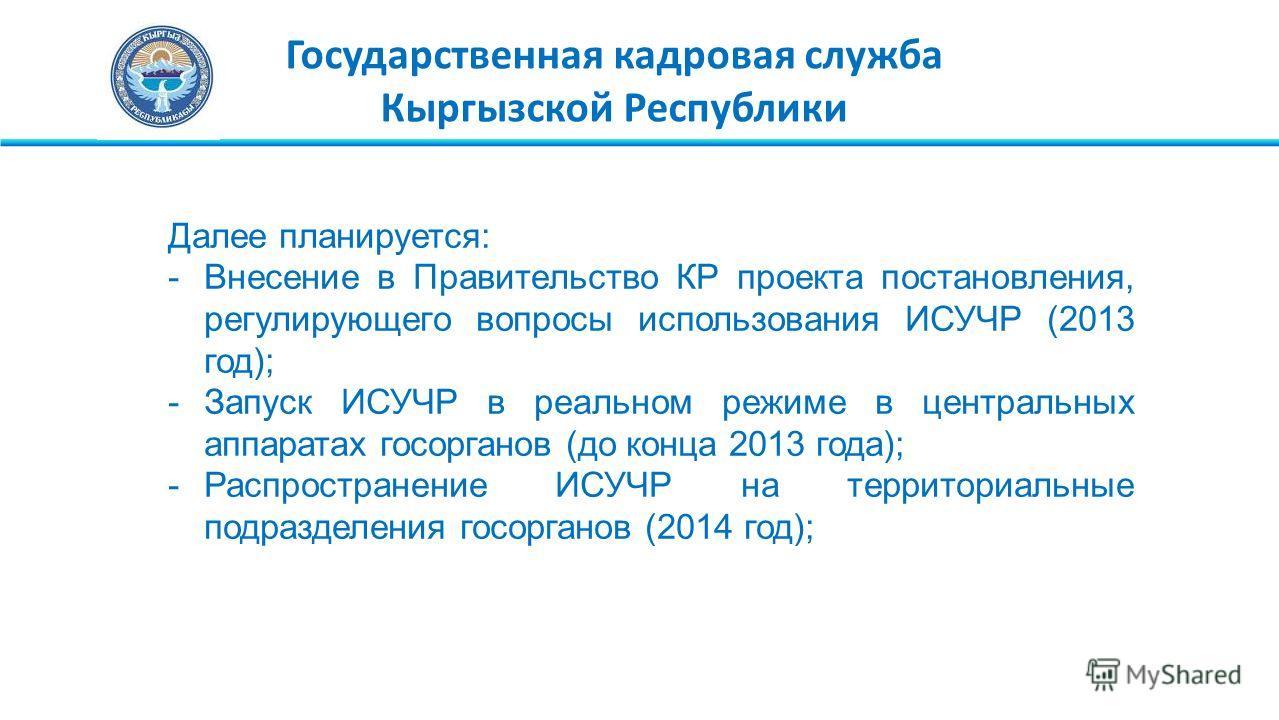 Государственная кадровая служба Кыргызской Республики Далее планируется: -Внесение в Правительство КР проекта постановления, регулирующего вопросы использования ИСУЧР (2013 год); -Запуск ИСУЧР в реальном режиме в центральных аппаратах госорганов (до