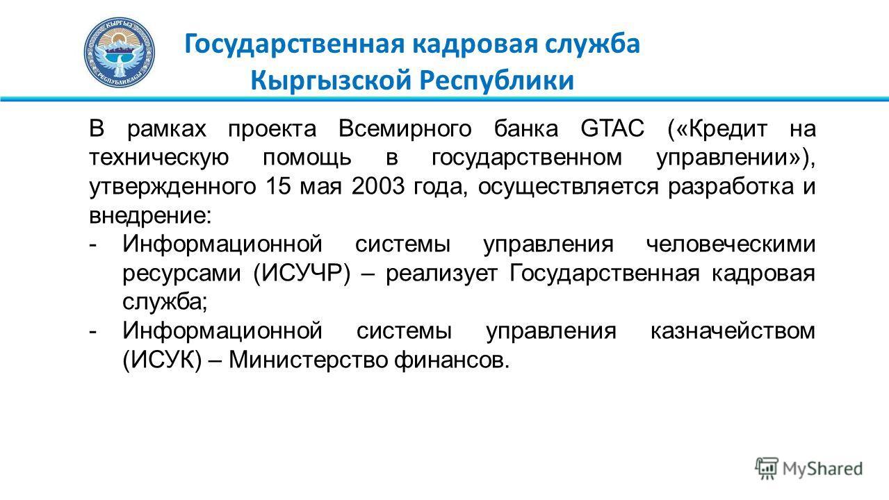 Государственная кадровая служба Кыргызской Республики В рамках проекта Всемирного банка GTAC («Кредит на техническую помощь в государственном управлении»), утвержденного 15 мая 2003 года, осуществляется разработка и внедрение: -Информационной системы