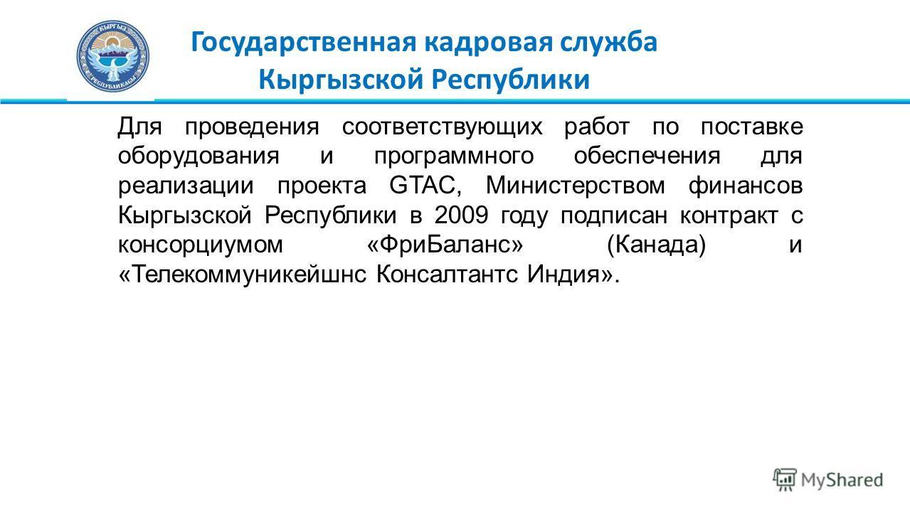 Государственная кадровая служба Кыргызской Республики Для проведения соответствующих работ по поставке оборудования и программного обеспечения для реализации проекта GTAC, Министерством финансов Кыргызской Республики в 2009 году подписан контракт с к