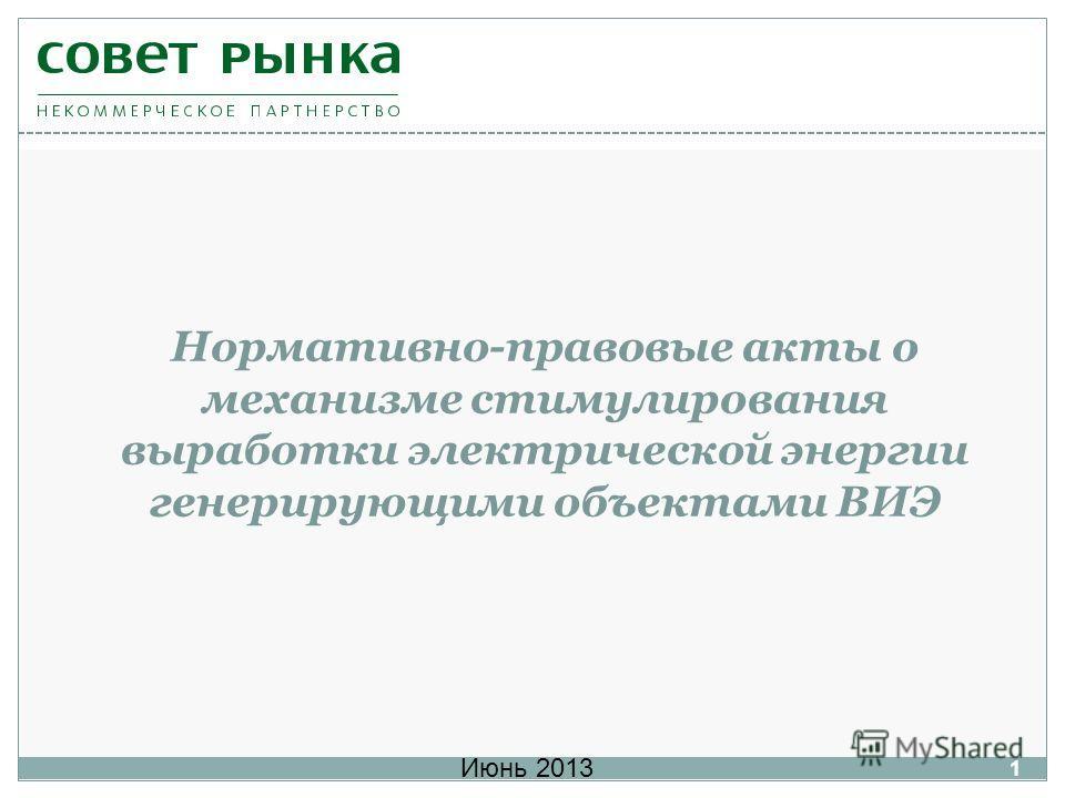 Нормативно-правовые акты о механизме стимулирования выработки электрической энергии генерирующими объектами ВИЭ Июнь 2013 1