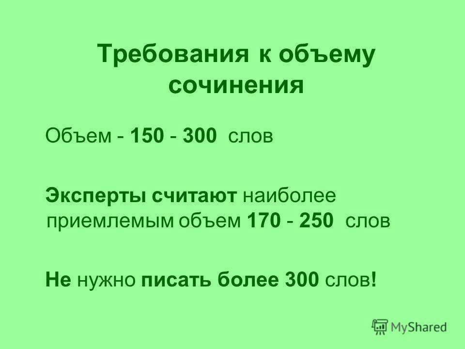 Требования к объему сочинения Объем - 150 - 300 слов Эксперты считают наиболее приемлемым объем 170 - 250 слов Не нужно писать более 300 слов!