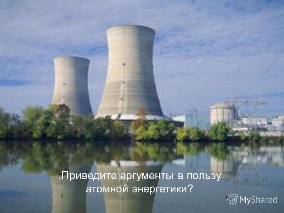 .Приведите аргументы в пользу атомной энергетики?
