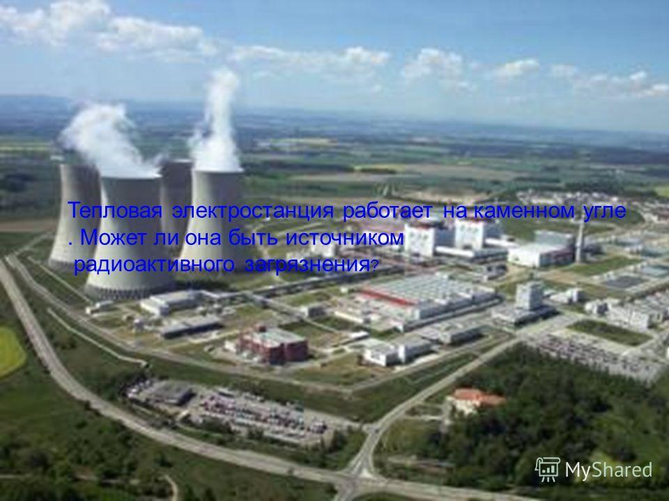 Тепловая электростанция работает на каменном угле. Может ли она быть источником радиоактивного загрязнения ?