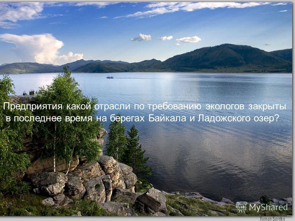Предприятия какой отрасли по требованию экологов закрыты в последнее время на берегах Байкала и Ладожского озер?