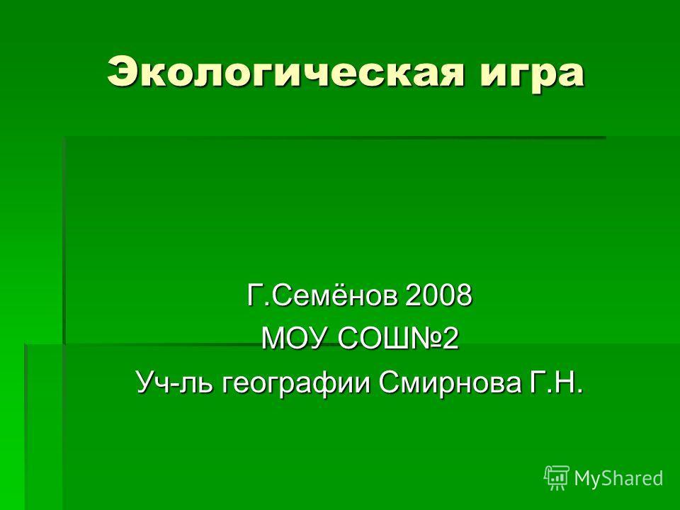 Экологическая игра Г.Семёнов 2008 МОУ СОШ2 Уч-ль географии Смирнова Г.Н.