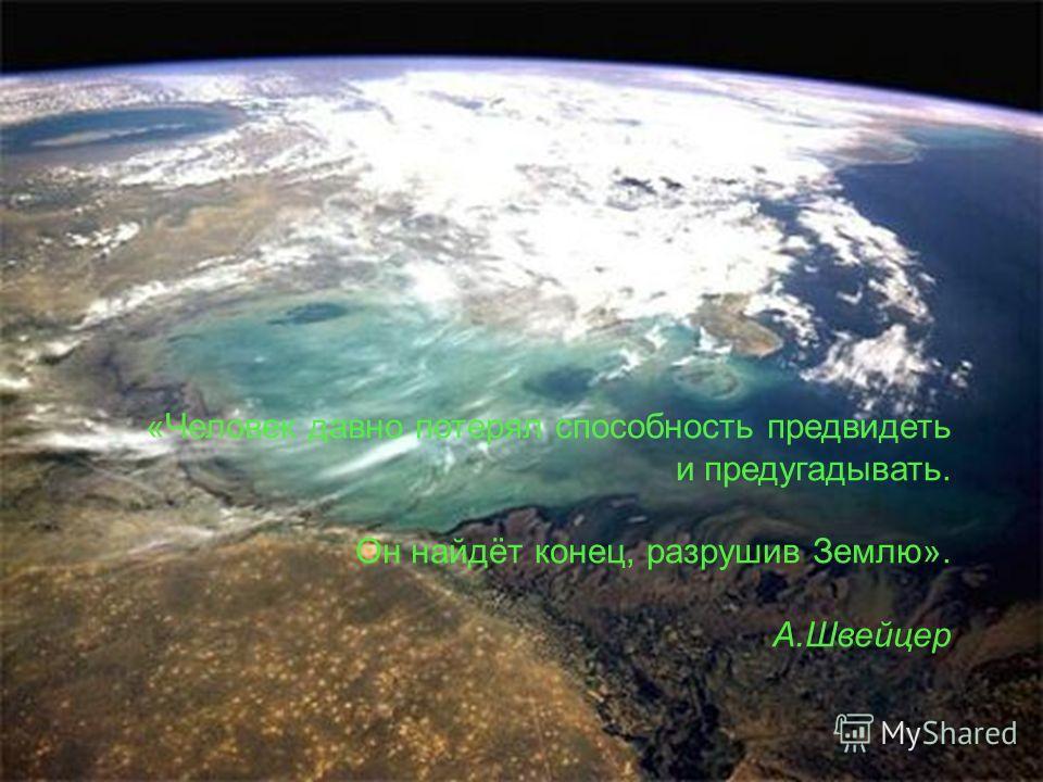 «Человек давно потерял способность предвидеть и предугадывать. Он найдёт конец, разрушив Землю». А.Швейцер