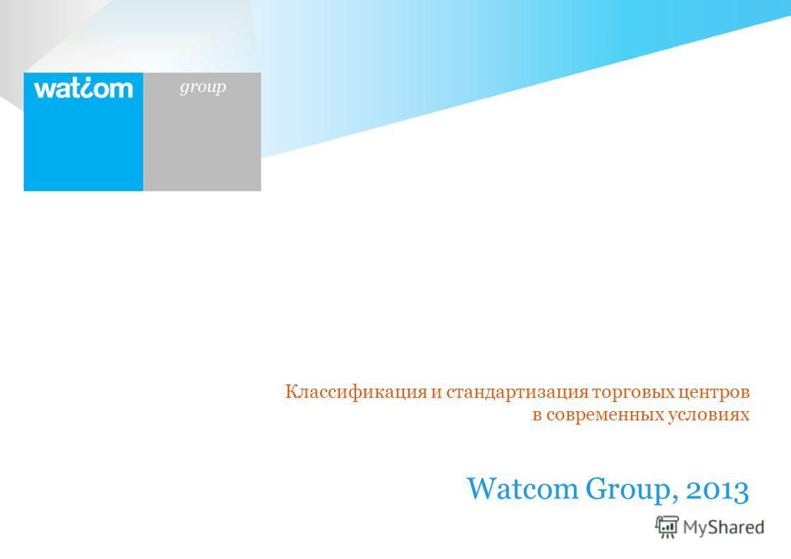 Watcom Group Классификация и стандартизация торговых центров в современных условиях Watcom Group, 2013