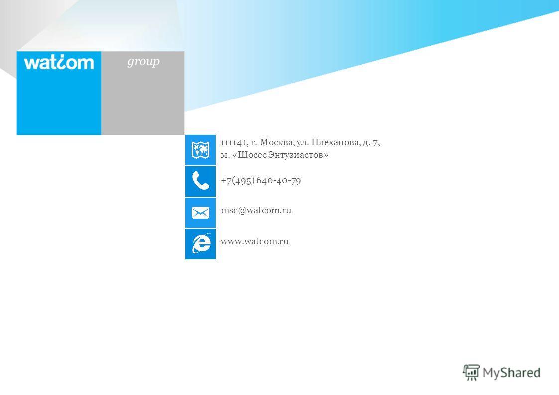 Watcom Group 111141, г. Москва, ул. Плеханова, д. 7, м. «Шоссе Энтузиастов» +7(495) 640-40-79 msc@watcom.ru www.watcom.ru