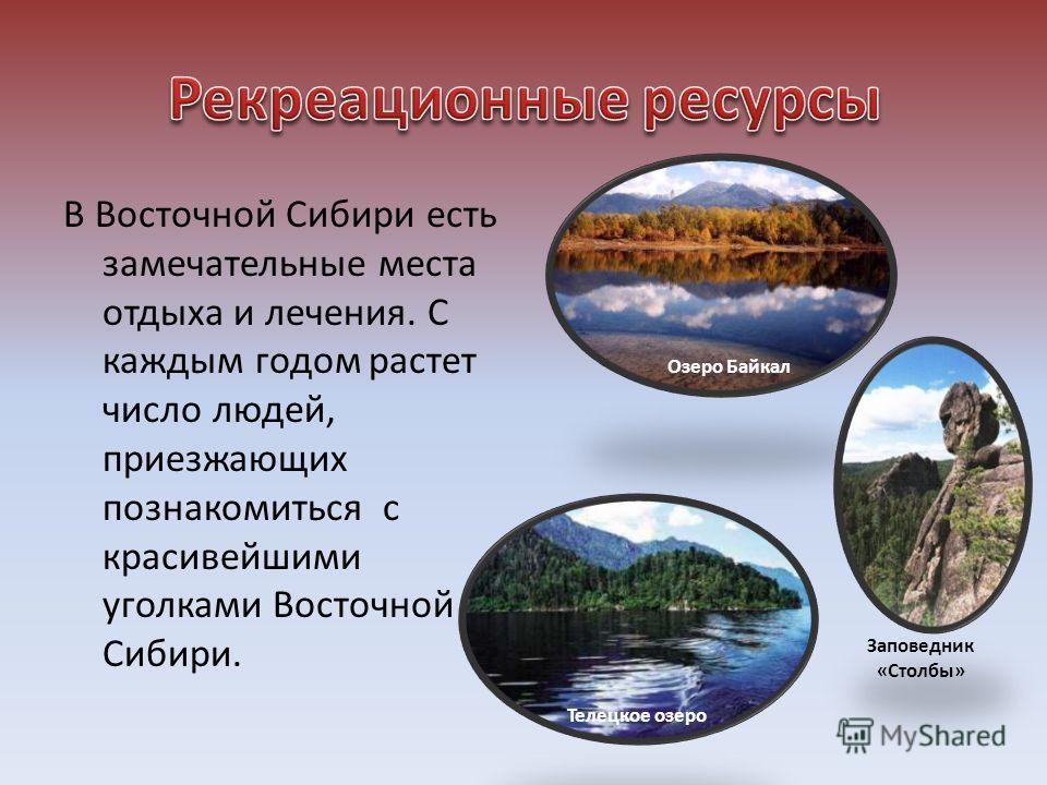 В Восточной Сибири есть замечательные места отдыха и лечения. С каждым годом растет число людей, приезжающих познакомиться с красивейшими уголками Восточной Сибири. Озеро Байкал Заповедник «Столбы» Телецкое озеро