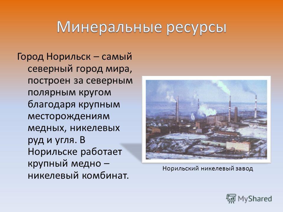 Город Норильск – самый северный город мира, построен за северным полярным кругом благодаря крупным месторождениям медных, никелевых руд и угля. В Норильске работает крупный медно – никелевый комбинат. Норильский никелевый завод