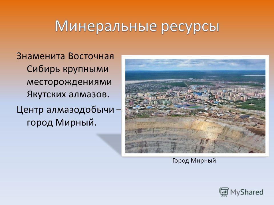 Знаменита Восточная Сибирь крупными месторождениями Якутских алмазов. Центр алмазодобычи – город Мирный. Город Мирный