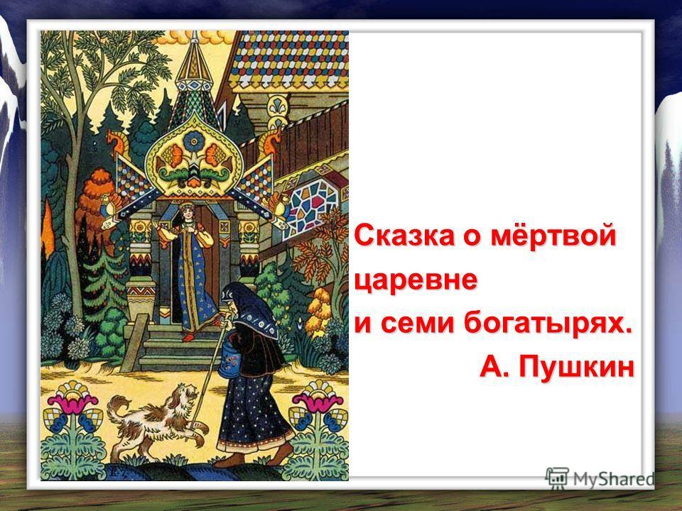 Сказка о мёртвой царевне и семи богатырях. А. Пушкин