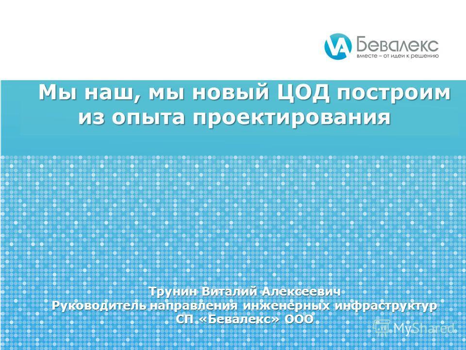 Мы наш, мы новый ЦОД построим из опыта проектирования Трунин Виталий Алексеевич Руководитель направления инженерных инфраструктур СП «Бевалекс» ООО