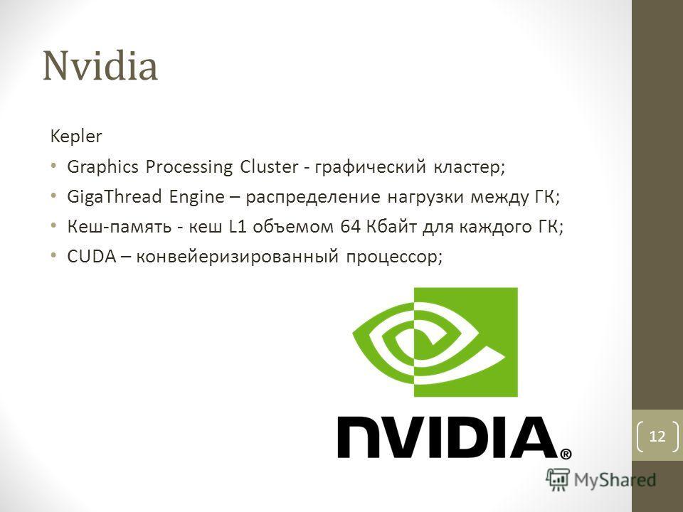 Nvidia Kepler Graphics Processing Cluster - графический кластер; GigaThread Engine – распределение нагрузки между ГК; Кеш-память - кеш L1 объемом 64 Кбайт для каждого ГК; CUDA – конвейеризированный процессор; 12