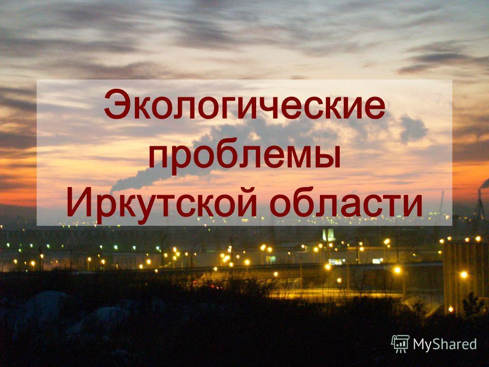 Экологические проблемы Иркутской области