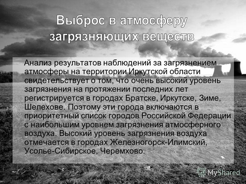 Анализ результатов наблюдений за загрязнением атмосферы на территории Иркутской области свидетельствует о том, что очень высокий уровень загрязнения на протяжении последних лет регистрируется в городах Братске, Иркутске, Зиме, Шелехове. Поэтому эти г