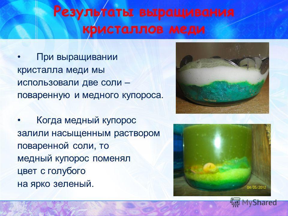 Результаты выращивания кристаллов меди При выращивании кристалла меди мы использовали две соли – поваренную и медного купороса. Когда медный купорос залили насыщенным раствором поваренной соли, то медный купорос поменял цвет с голубого на ярко зелены