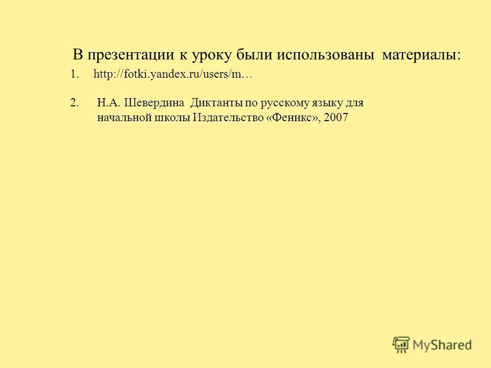 В презентации к уроку были использованы материалы: http://fotki.yandex.ru/users/m…1. Н.А. Шевердина Диктанты по русскому языку для начальной школы Издательство «Феникс», 2007 2.2.