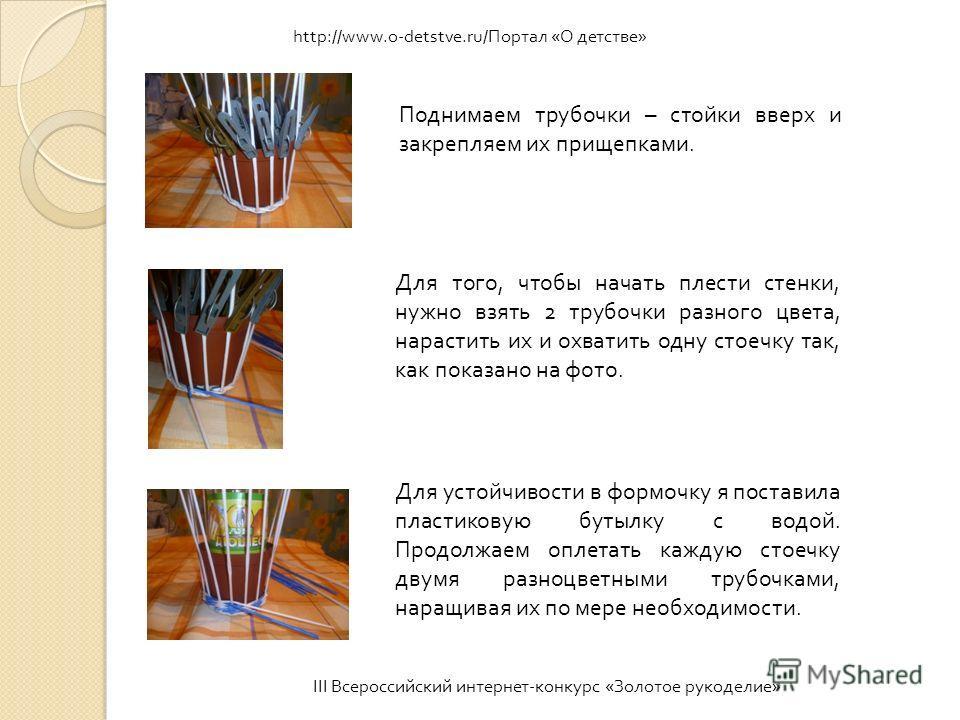 III Всероссийский интернет - конкурс « Золотое рукоделие » http://www.o-detstve.ru/Портал «О детстве» Поднимаем трубочки – стойки вверх и закрепляем их прищепками. Для того, чтобы начать плести стенки, нужно взять 2 трубочки разного цвета, нарастить