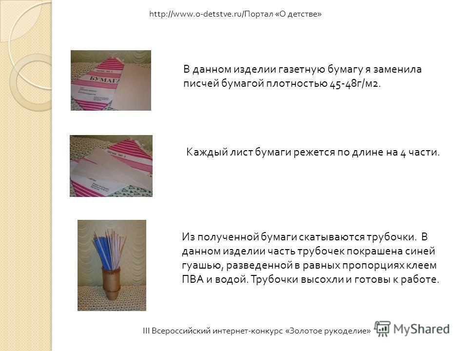 III Всероссийский интернет - конкурс « Золотое рукоделие » http://www.o-detstve.ru/Портал «О детстве» В данном изделии газетную бумагу я заменила писчей бумагой плотностью 45-48 г / м 2. Каждый лист бумаги режется по длине на 4 части. Из полученной б