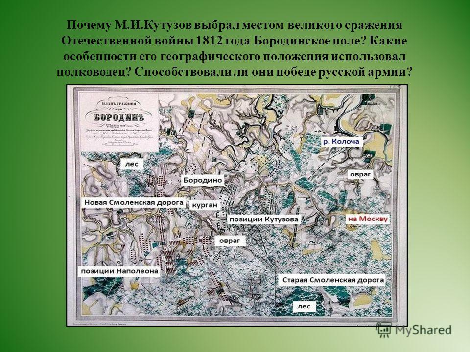 Почему М.И.Кутузов выбрал местом великого сражения Отечественной войны 1812 года Бородинское поле? Какие особенности его географического положения использовал полководец? Способствовали ли они победе русской армии?