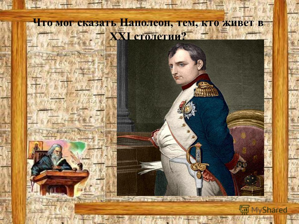 Что мог сказать Наполеон, тем, кто живет в XXI столетии?