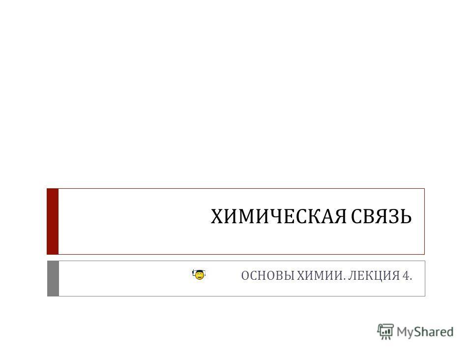 ХИМИЧЕСКАЯ СВЯЗЬ ОСНОВЫ ХИМИИ. ЛЕКЦИЯ 4.