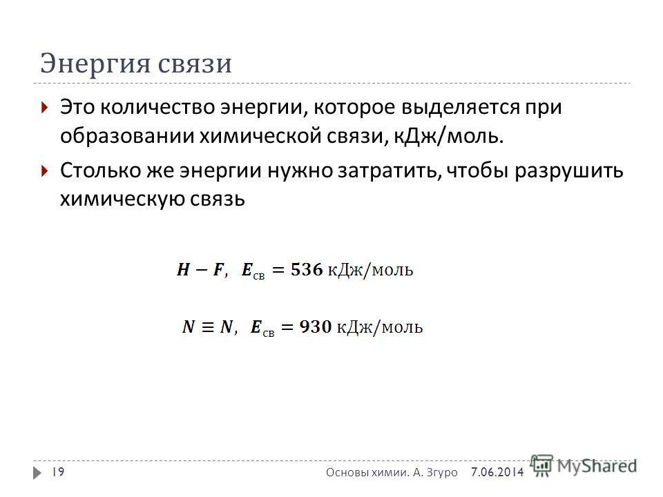 Энергия связи Это количество энергии, которое выделяется при образовании химической связи, к Дж / моль. Столько же энергии нужно затратить, чтобы разрушить химическую связь 7.06.2014 Основы химии. А. Згуро 19